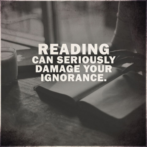 Reading can seriously damage your ignorance!